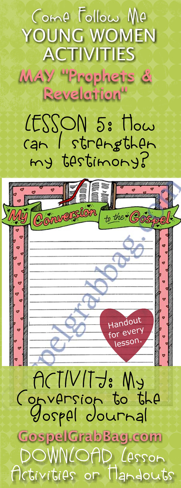 "TESTIMONY – MISSIONARY WORK: Come Follow Me – LDS Young Women Activities, MAY Theme: ""Prophets and Revelation"", LESSON 5: How can I strengthen my testimony? Lesson handouts and activities, ACTIVITY: My Conversion to the Gospel Journal, download from gospelgrabbag.com"