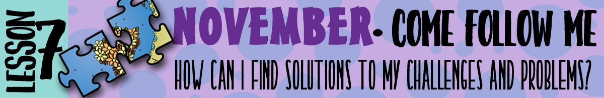 "November Lesson 7 - Come Follow Me ""How can I find solutions to my challenges and problems?"" banner"