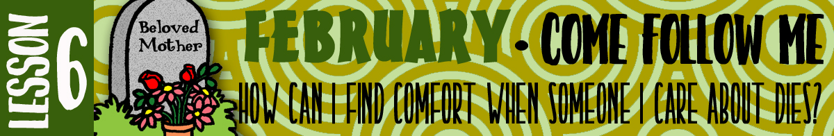 "February Lesson #6 Come Follow Me Lesson Activities - Theme: ""How can I find comfort when someone I care for dies?"""