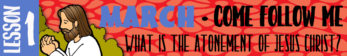 """MARCH Lesson #1 Come Follow Me Lesson Activities - Theme: """"What is the Atonement of Jesus Christ?"""""""