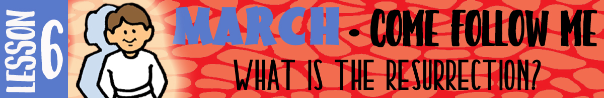 """MARCH Lesson 6 - Come Follow Me """"What is the resurrection?"""" Young Women Lesson handouts"""