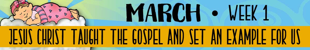 2018 Sharing Time - March Week 1 - Theme: Jesus taught the gospel and set an example for us.