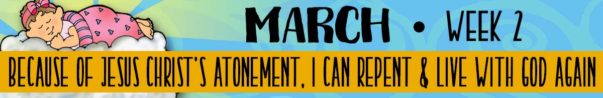 2018 Sharing Time - March Week 2 - Theme: Because of Christ's Atonement, I can repent and live with God again.